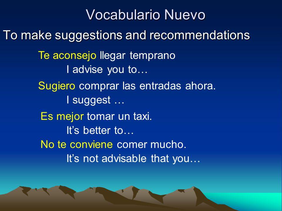 Vocabulario Nuevo To make suggestions and recommendations Te aconsejo llegar temprano I advise you to… Sugiero comprar las entradas ahora. I suggest …
