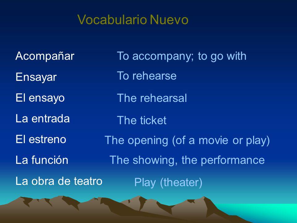 Vocabulario Nuevo Acompañar Ensayar El ensayo La entrada El estreno La función La obra de teatro To accompany; to go with To rehearse The rehearsal Th