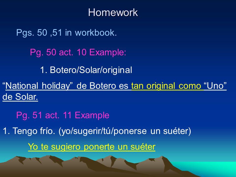 Homework Pgs. 50,51 in workbook. Pg. 50 act. 10 Example: 1. Botero/Solar/original National holiday de Botero es tan original como Uno de Solar. Pg. 51