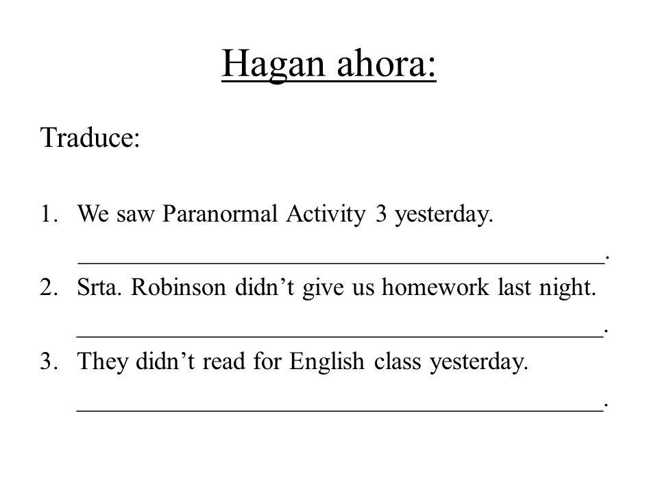Hagan ahora: Traduce: 1.We saw Paranormal Activity 3 yesterday. _________________________________________. 2.Srta. Robinson didnt give us homework las