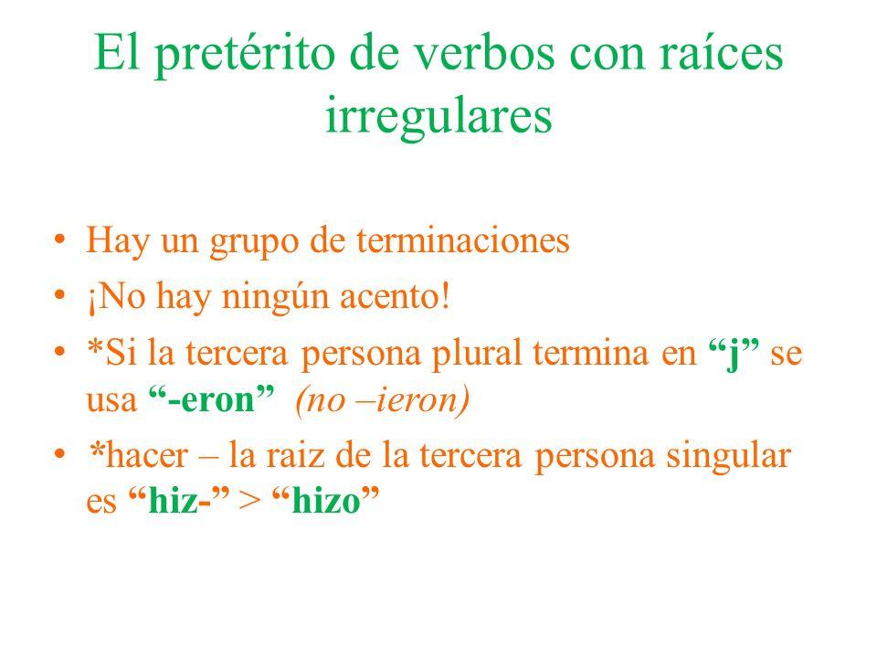 El pretérito de verbos con raíces irregulares Hay un grupo de terminaciones ¡No hay ningún acento! *Si la tercera persona plural termina en j se usa -