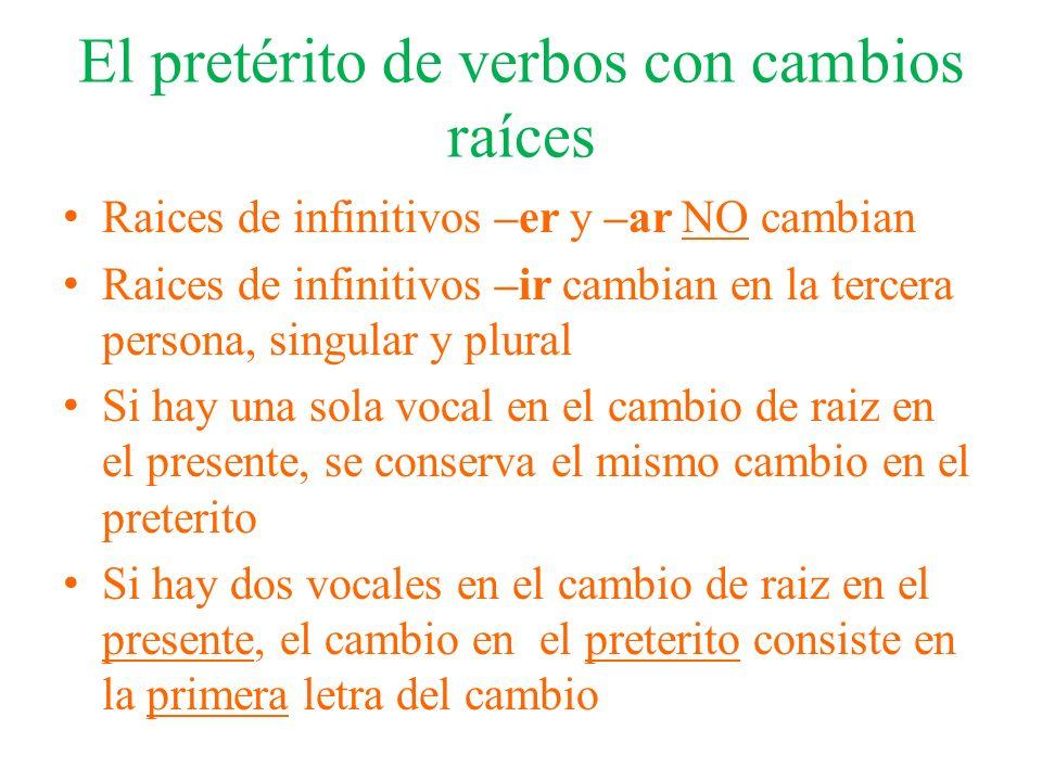 El pretérito de verbos con cambios raíces Raices de infinitivos –er y –ar NO cambian Raices de infinitivos –ir cambian en la tercera persona, singular
