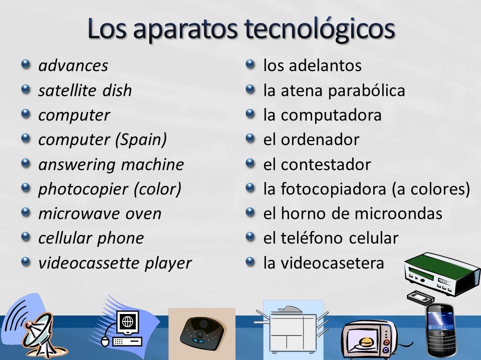 advances satellite dish computer computer (Spain) answering machine photocopier (color) microwave oven cellular phone videocassette player los adelantos la atena parabólica la computadora el ordenador el contestador la fotocopiadora (a colores) el horno de microondas el teléfono celular la videocasetera