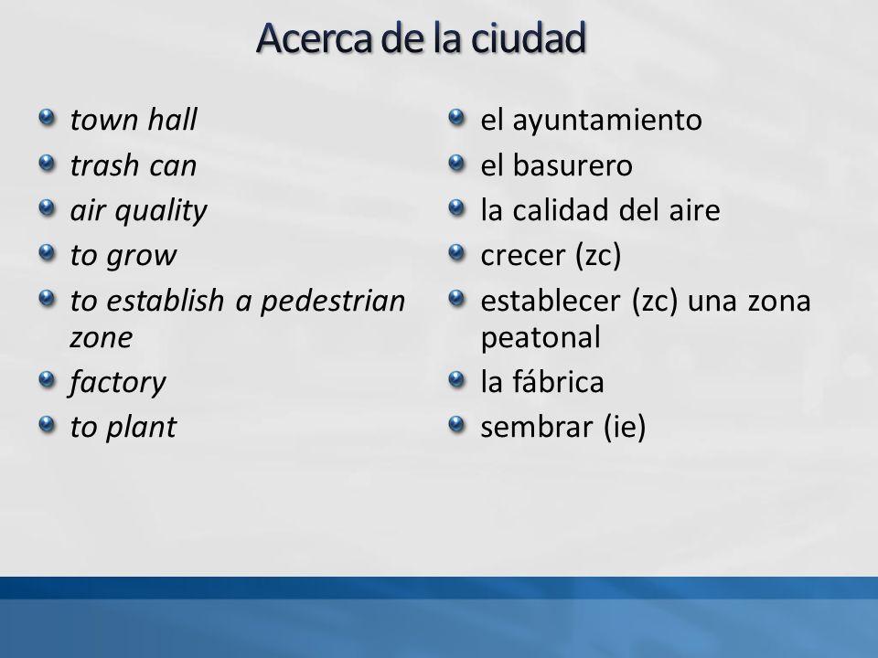 town hall trash can air quality to grow to establish a pedestrian zone factory to plant el ayuntamiento el basurero la calidad del aire crecer (zc) establecer (zc) una zona peatonal la fábrica sembrar (ie)