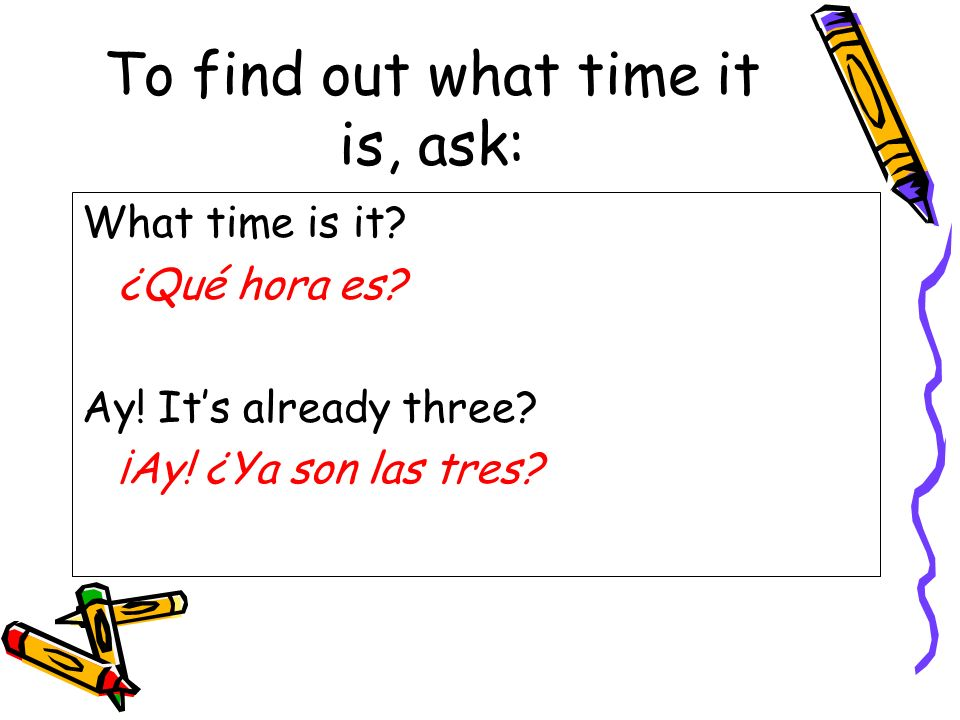To find out what time it is, ask: What time is it.