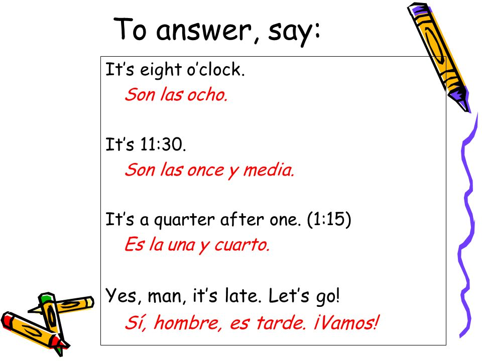 To answer, say: Its eight oclock. Son las ocho. Its 11:30.