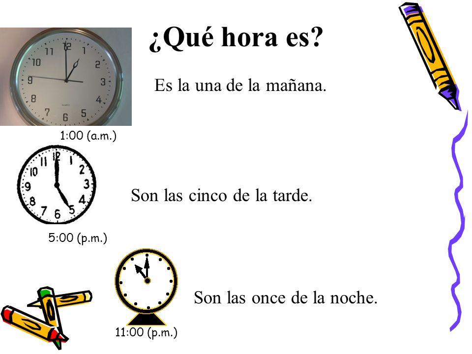 ¿Qué hora es. Es la una de la mañana. Son las cinco de la tarde.