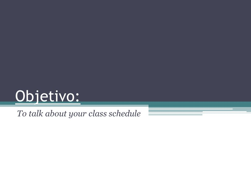 Objetivo: To talk about your class schedule