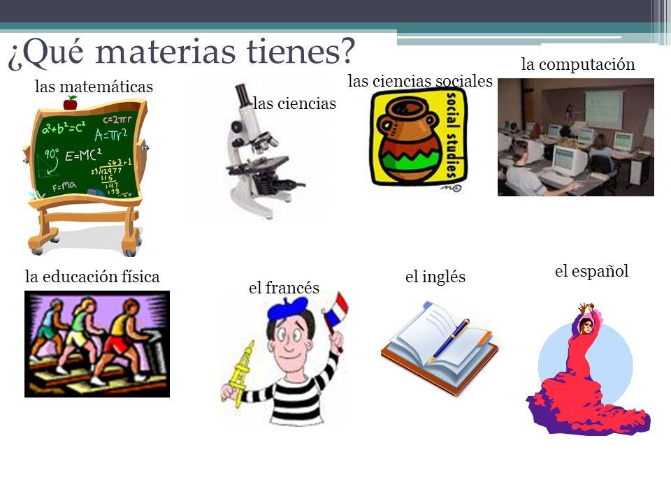 ¿Qué materias tienes? las ciencias las ciencias sociales la computación la educación física el francés el inglés las matemáticas el español