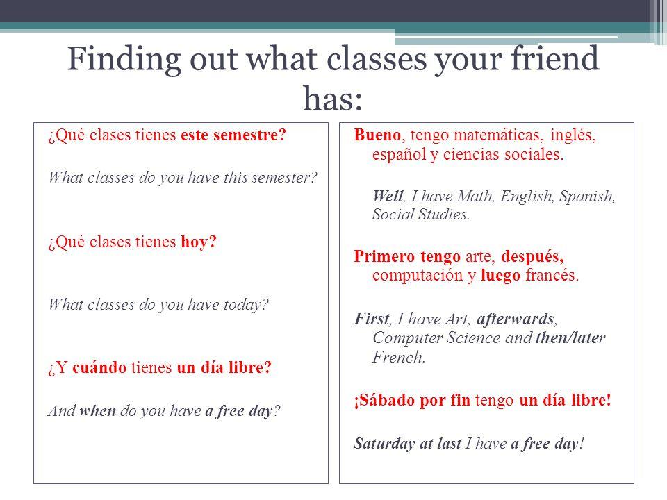 Finding out what classes your friend has: ¿Qué clases tienes este semestre? What classes do you have this semester? ¿Qué clases tienes hoy? What class