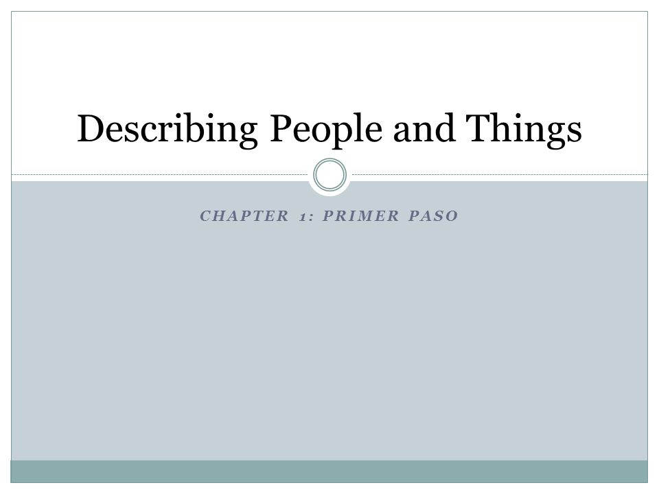 CHAPTER 1: PRIMER PASO Describing People and Things