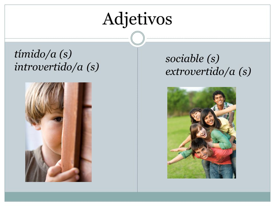 Adjetivos sociable (s) extrovertido/a (s) tímido/a (s) introvertido/a (s)