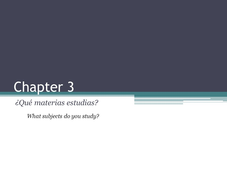 Chapter 3 ¿Qué materias estudias What subjects do you study