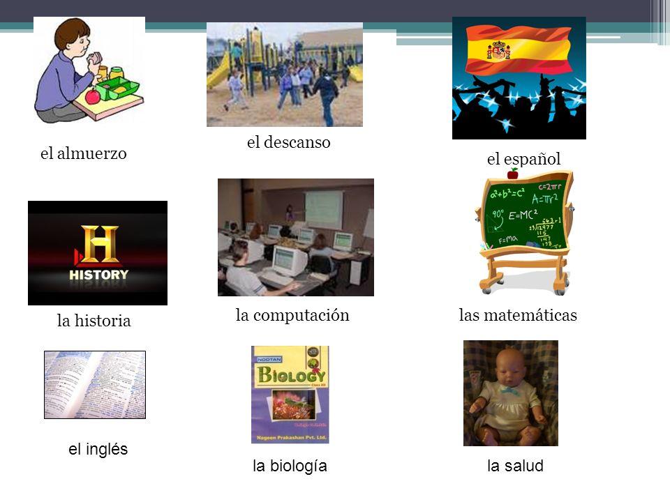 el almuerzo el descanso el español la historia la computaciónlas matemáticas el inglés la biologíala salud