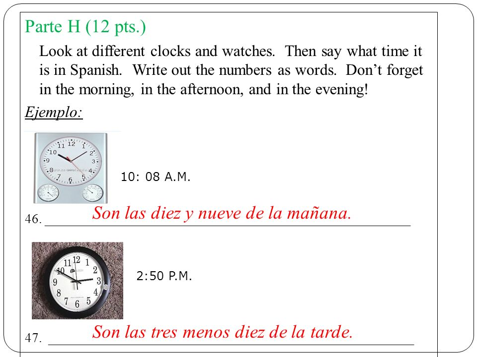 Parte H (12 pts.) Look at different clocks and watches. Then say what time it is in Spanish. Write out the numbers as words. Dont forget in the mornin