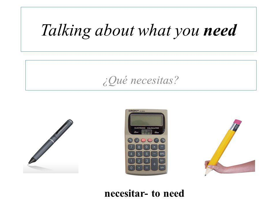 Talking about what you need ¿Qué necesitas necesitar- to need
