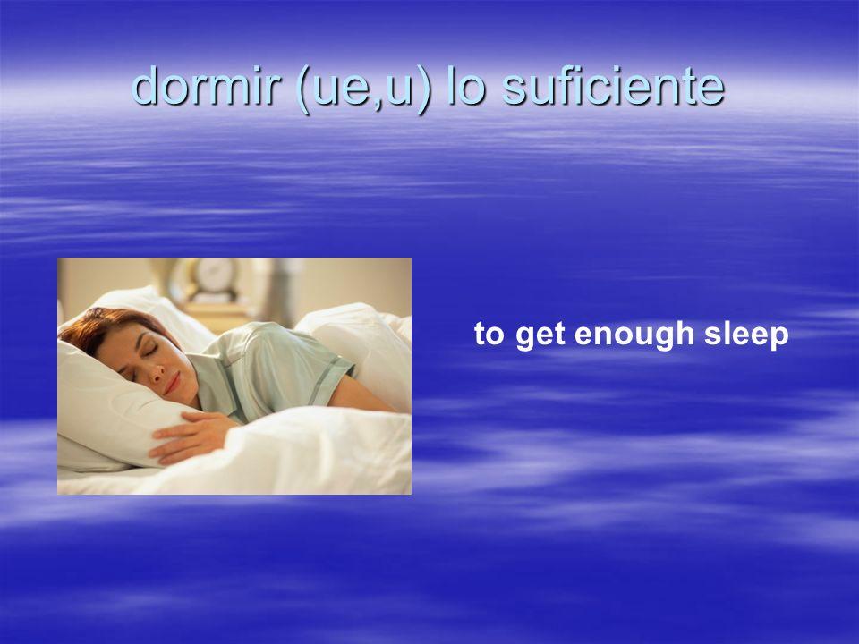 dormir (ue,u) lo suficiente to get enough sleep