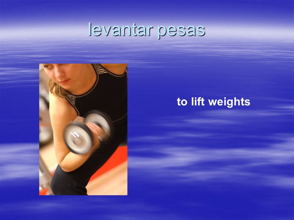 levantar pesas to lift weights