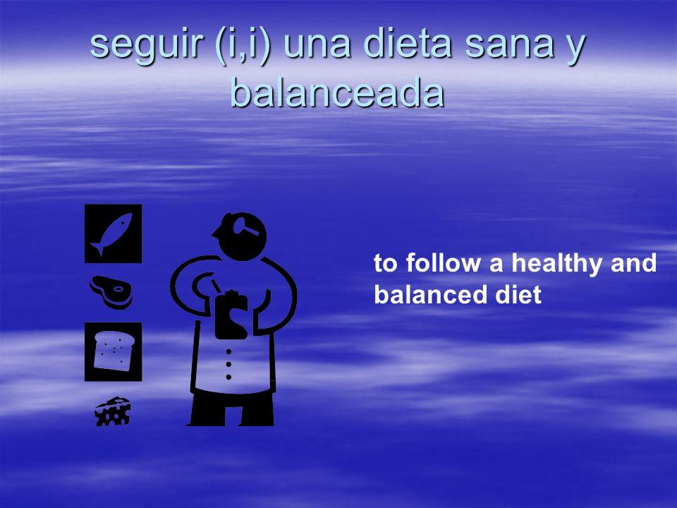 seguir (i,i) una dieta sana y balanceada to follow a healthy and balanced diet