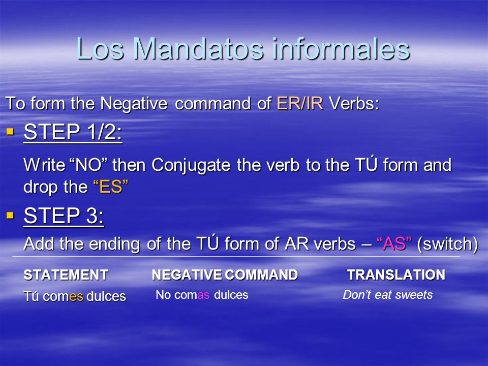 Los Mandatos informales To form the Negative command of ER/IR Verbs: STEP 1/2: STEP 1/2: Write NO then Conjugate the verb to the TÚ form and drop the