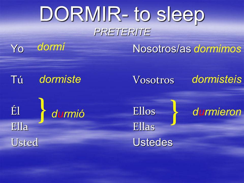DORMIR- to sleep PRETERITE YoNosotros/as T úVosotros ÉlEllos EllaEllas Usted Ustedes } } dormí dormiste durmió dormimos dormisteis durmieron