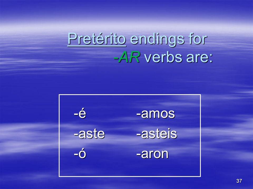 37 Pretérito endings for -AR verbs are: -é -é -aste -aste -ó -ó-amos-asteis-aron
