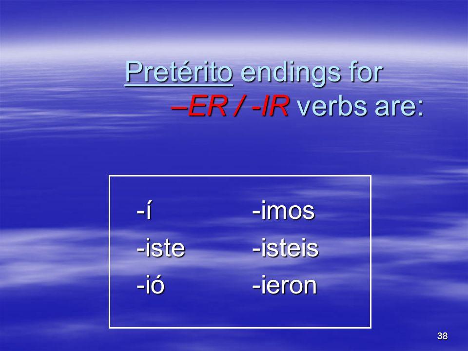 38 Pretérito endings for –ER / -IR verbs are: -í -í -iste -iste -ió -ió-imos-isteis-ieron