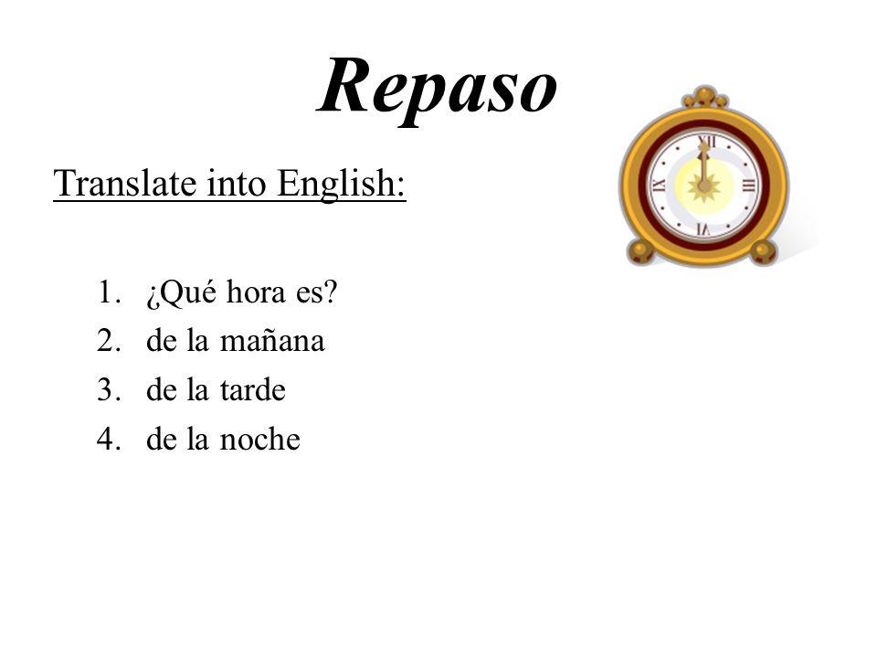 Repaso Translate into English: 1.¿Qué hora es? 2.de la mañana 3.de la tarde 4.de la noche