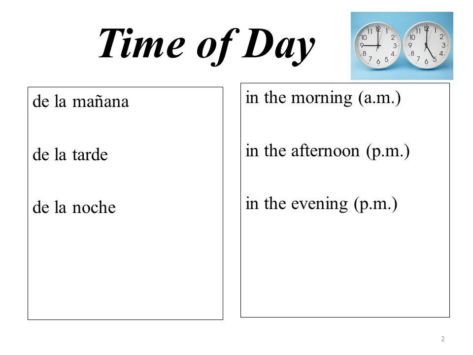 Time of Day de la mañana de la tarde de la noche in the morning (a.m.) in the afternoon (p.m.) in the evening (p.m.) 2