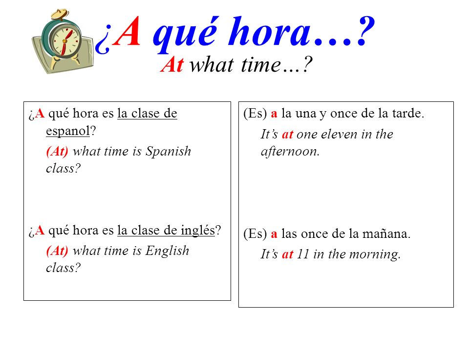 ¿A qué hora…? (Es) a la una y once de la tarde. Its at one eleven in the afternoon. (Es) a las once de la mañana. Its at 11 in the morning. At what ti