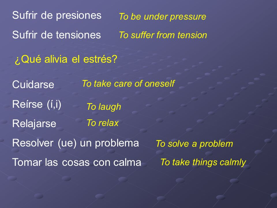 Sufrir de presiones Sufrir de tensiones To be under pressure To suffer from tension ¿Qué alivia el estrés.