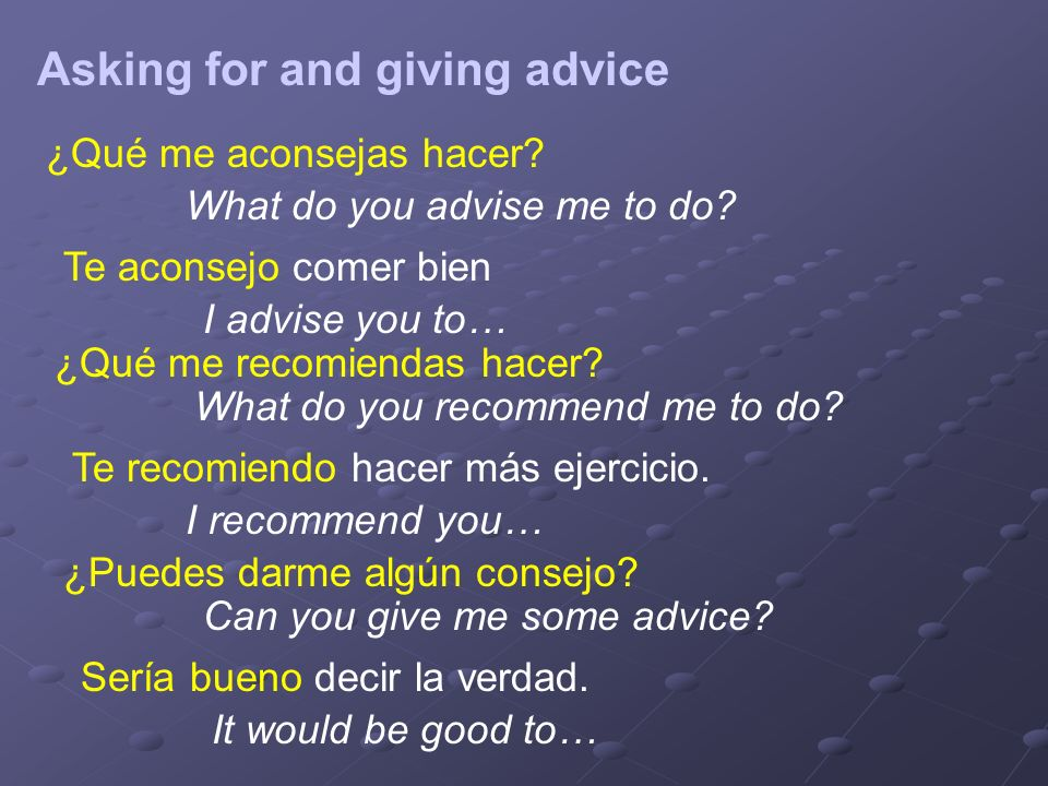 Asking for and giving advice ¿Qué me aconsejas hacer.
