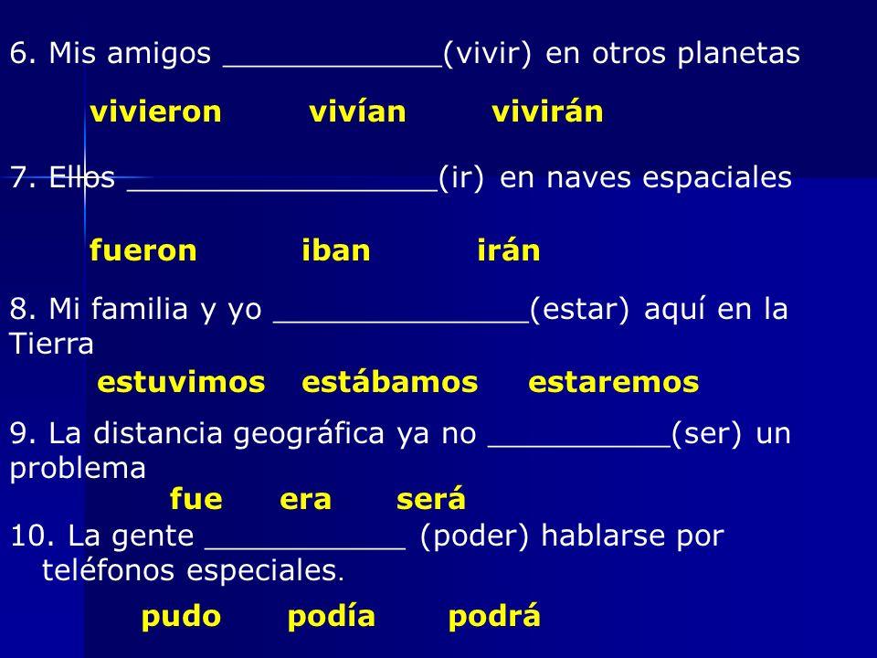 6. Mis amigos ____________(vivir) en otros planetas vivieronvivíanvivirán 7.