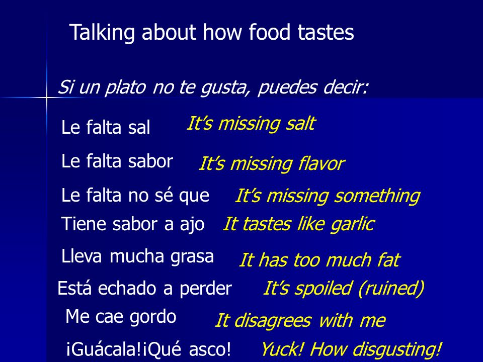 Talking about how food tastes Si un plato no te gusta, puedes decir: Le falta sal Le falta sabor Le falta no sé que Its missing salt Its missing flavo