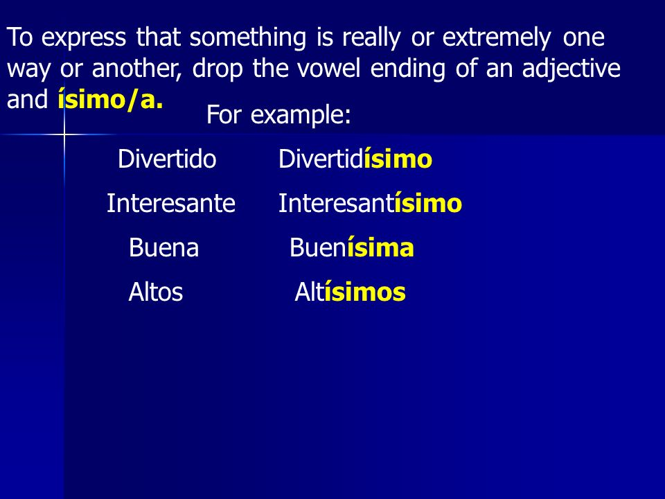 To express that something is really or extremely one way or another, drop the vowel ending of an adjective and ísimo/a. For example: DivertidoDivertid