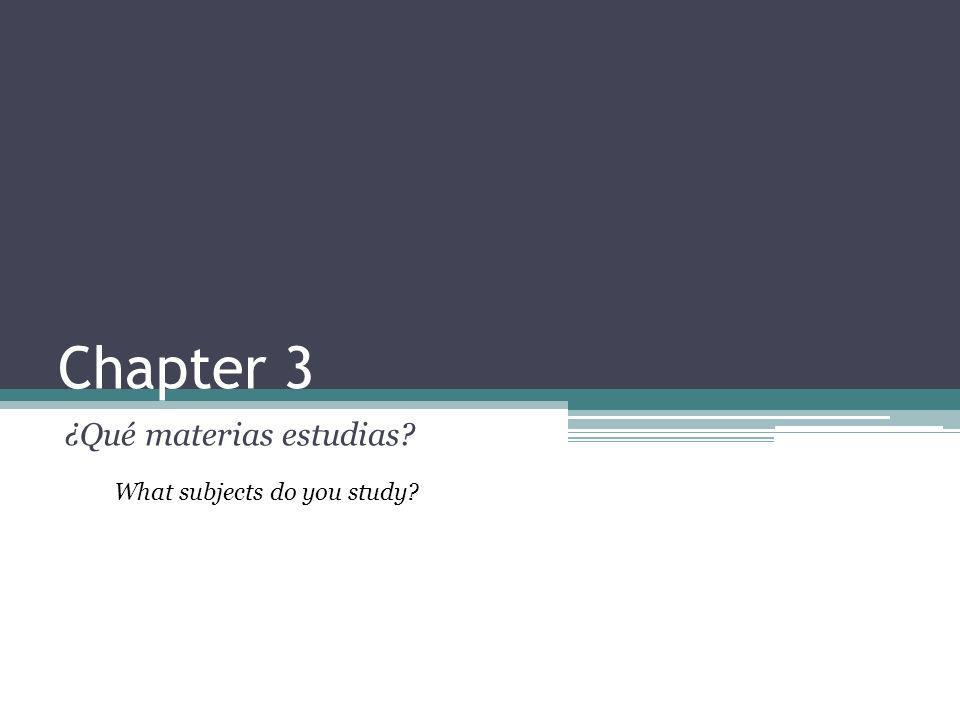 Chapter 3 ¿Qué materias estudias? What subjects do you study?