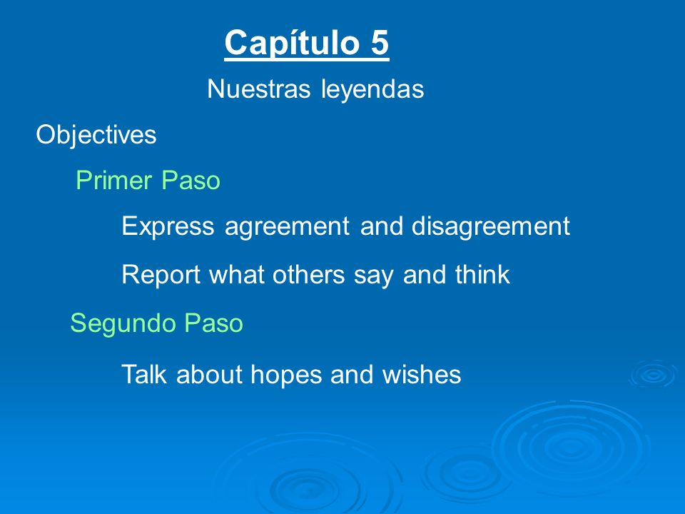Capítulo 5 Nuestras leyendas Objectives Primer Paso Express agreement and disagreement Report what others say and think Segundo Paso Talk about hopes