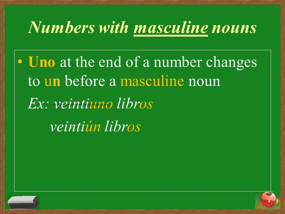 Numbers with masculine nouns Uno at the end of a number changes to un before a masculine noun Ex: veintiuno libros veintiún libros 4