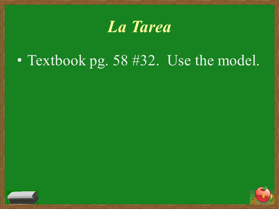 La Tarea Textbook pg. 58 #32. Use the model. 8