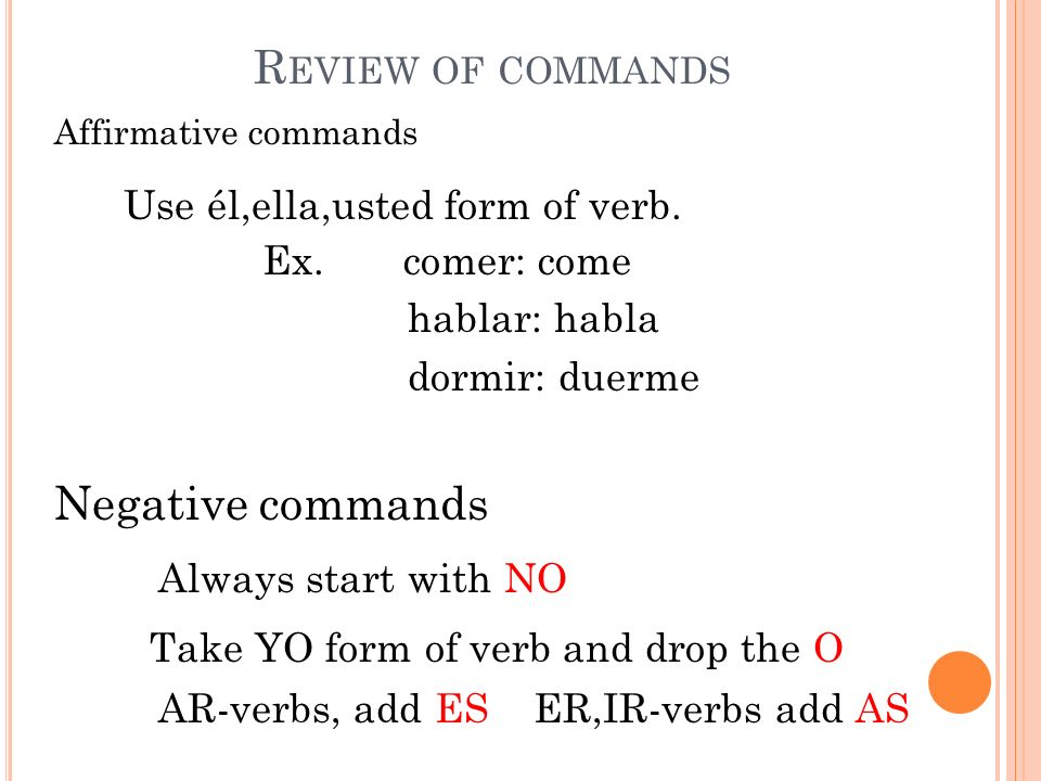 R EVIEW OF COMMANDS Affirmative commands Use él,ella,usted form of verb.
