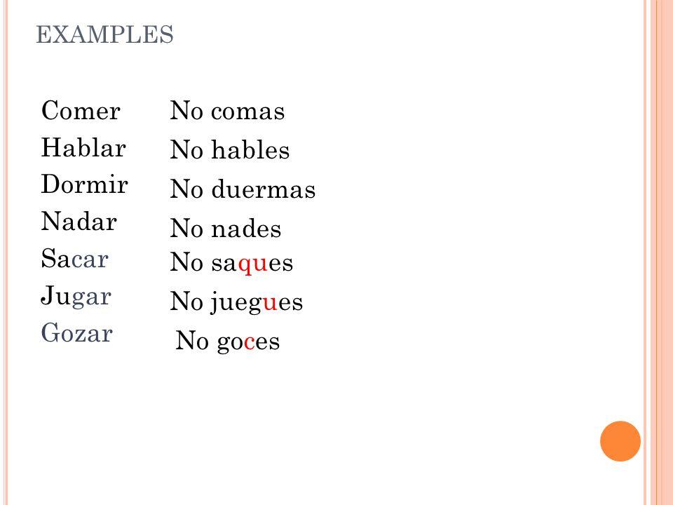 EXAMPLES Comer Hablar Dormir Nadar Sacar Jugar Gozar No comas No hables No duermas No nades No saques No juegues No goces