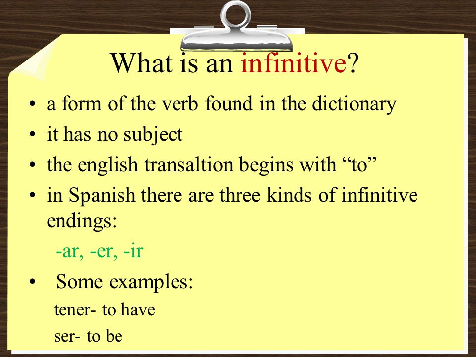 What is an infinitive? a form of the verb found in the dictionary it has no subject the english transaltion begins with to in Spanish there are three