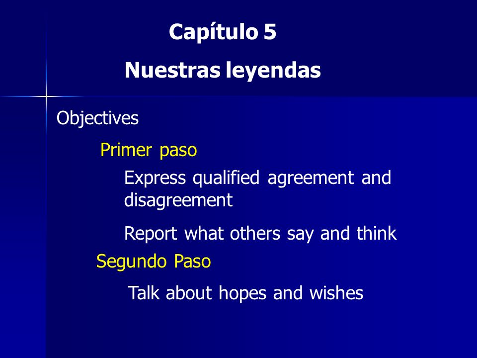 Capítulo 5 Nuestras leyendas Objectives Primer paso Express qualified agreement and disagreement Report what others say and think Segundo Paso Talk ab