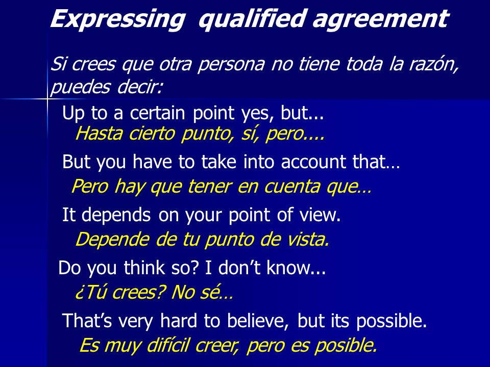 Expressing qualified agreement Si crees que otra persona no tiene toda la razón, puedes decir: Up to a certain point yes, but... Hasta cierto punto, s