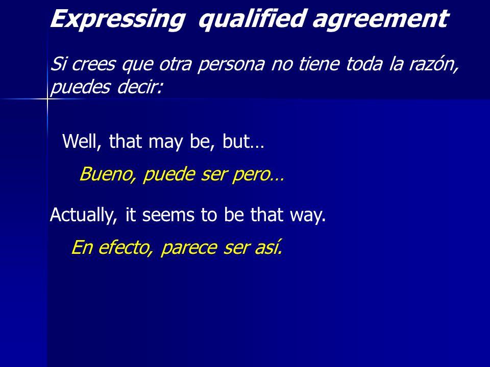 Expressing qualified agreement Si crees que otra persona no tiene toda la razón, puedes decir: Well, that may be, but… Bueno, puede ser pero… Actually