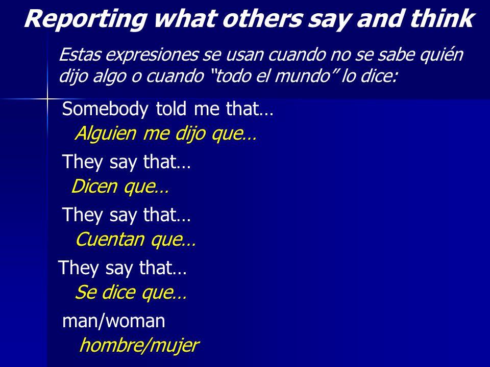 Reporting what others say and think Estas expresiones se usan cuando no se sabe quién dijo algo o cuando todo el mundo lo dice: Somebody told me that…