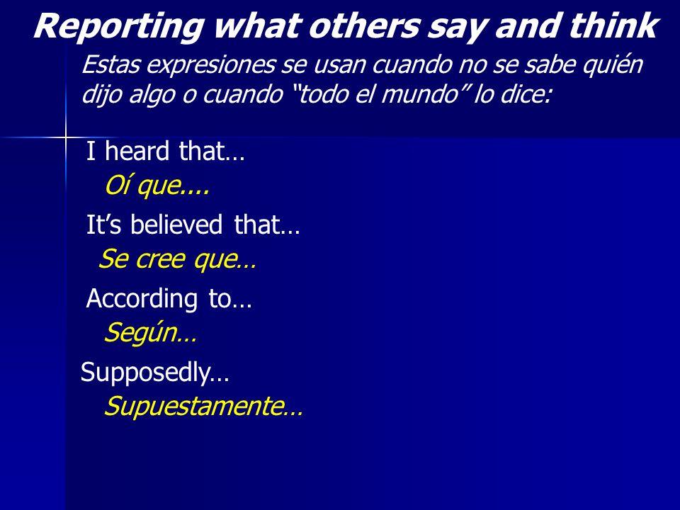 Reporting what others say and think Estas expresiones se usan cuando no se sabe quién dijo algo o cuando todo el mundo lo dice: I heard that… Oí que..