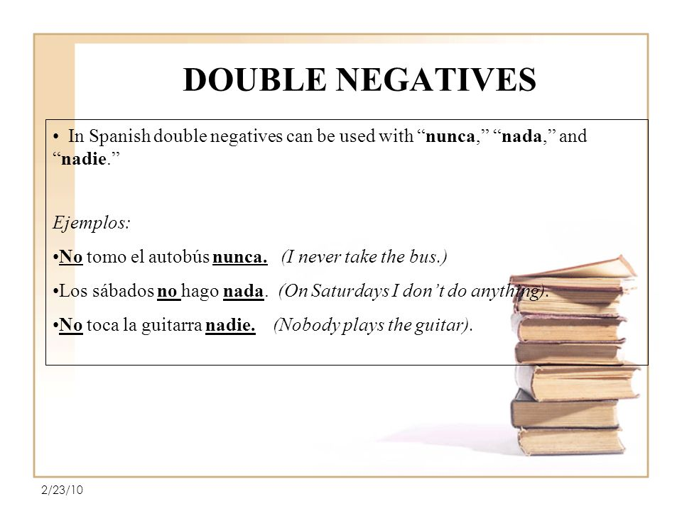 DOUBLE NEGATIVES 2/23/10 In Spanish double negatives can be used with nunca, nada, andnadie.