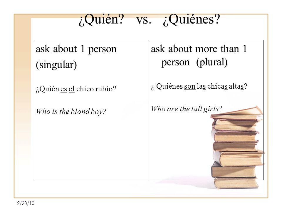 ¿Quién.vs. ¿Quiénes. ask about 1 person (singular) ¿Quién es el chico rubio.