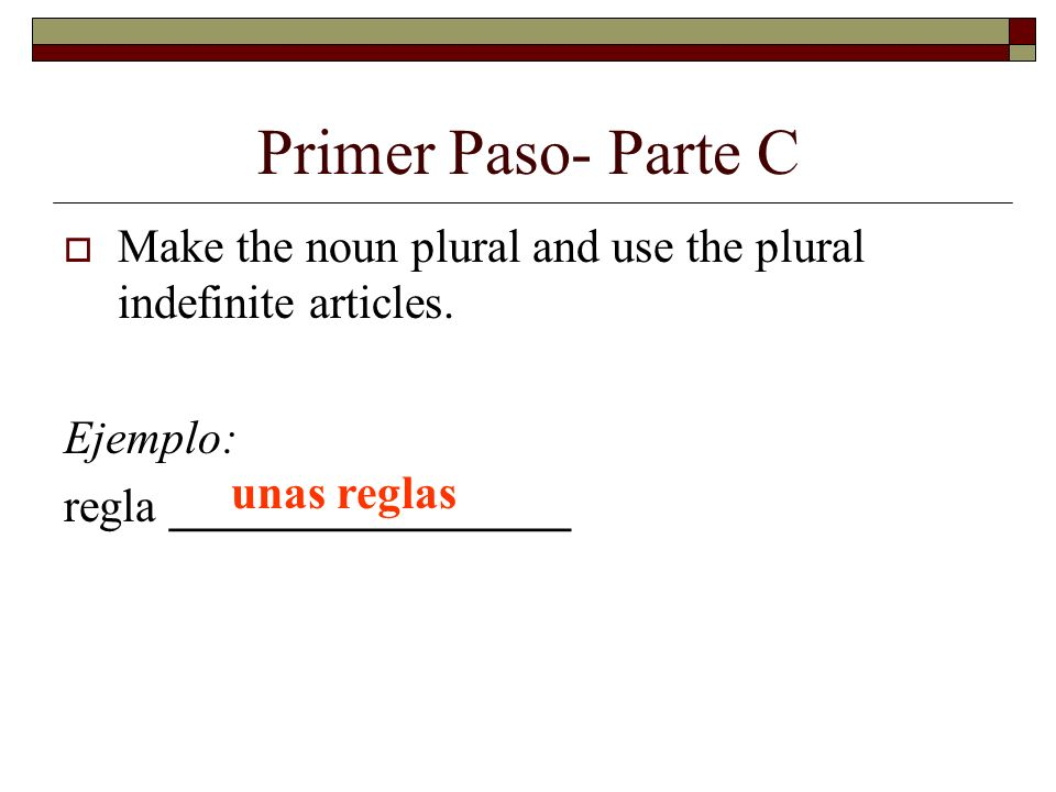Primer Paso- Parte C Make the noun plural and use the plural indefinite articles.